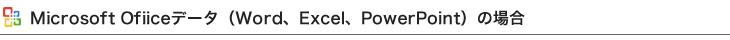 Microsoft Ofiiceデータ(Word、Excel、PowerPoint)の場合